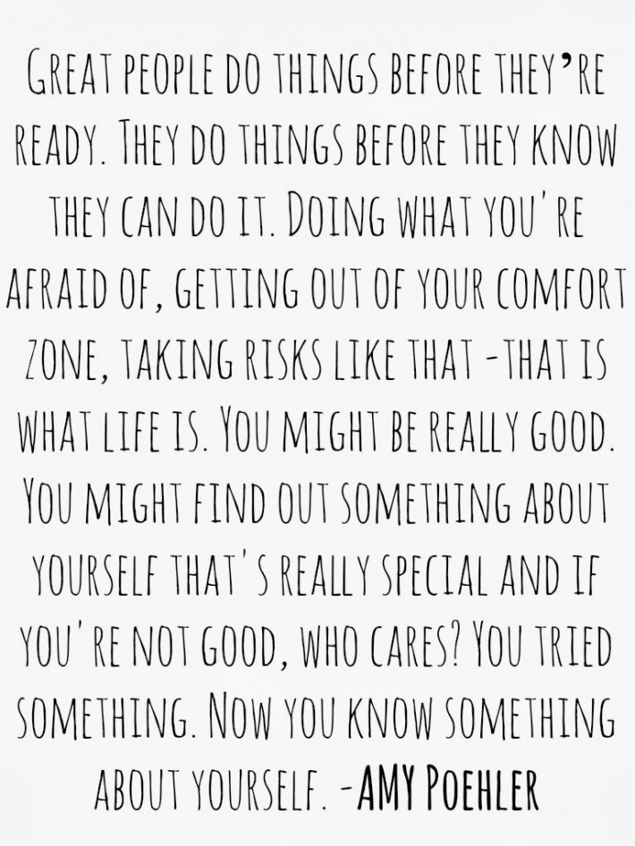 "Amy Poehler Quote | ""Great people do things before they're ready. They do things before they know they can do it. Doing what you're afraid of, getting out of your comfort zone, taking risks like that - that is what life is. You might be really good. You might find out something about yourself that's really special, and if you're not good, who cares? You tried something. Now you know something about yourself."""