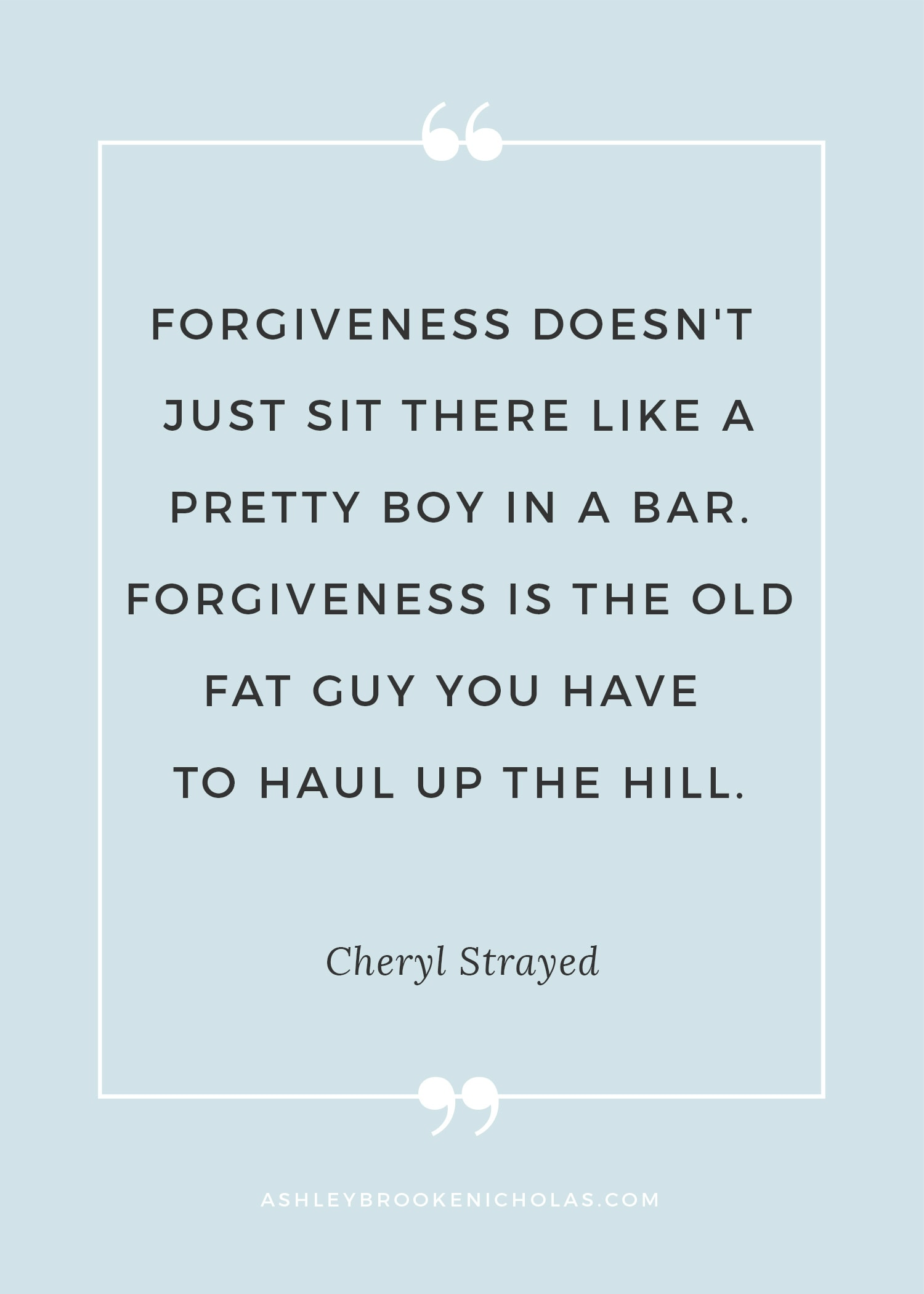 "Best Cheryl Strayed quotes | ""Forgiveness doesn't just sit there like a pretty boy in a bar. Forgiveness is the old fat guy you have to haul up the hill."""