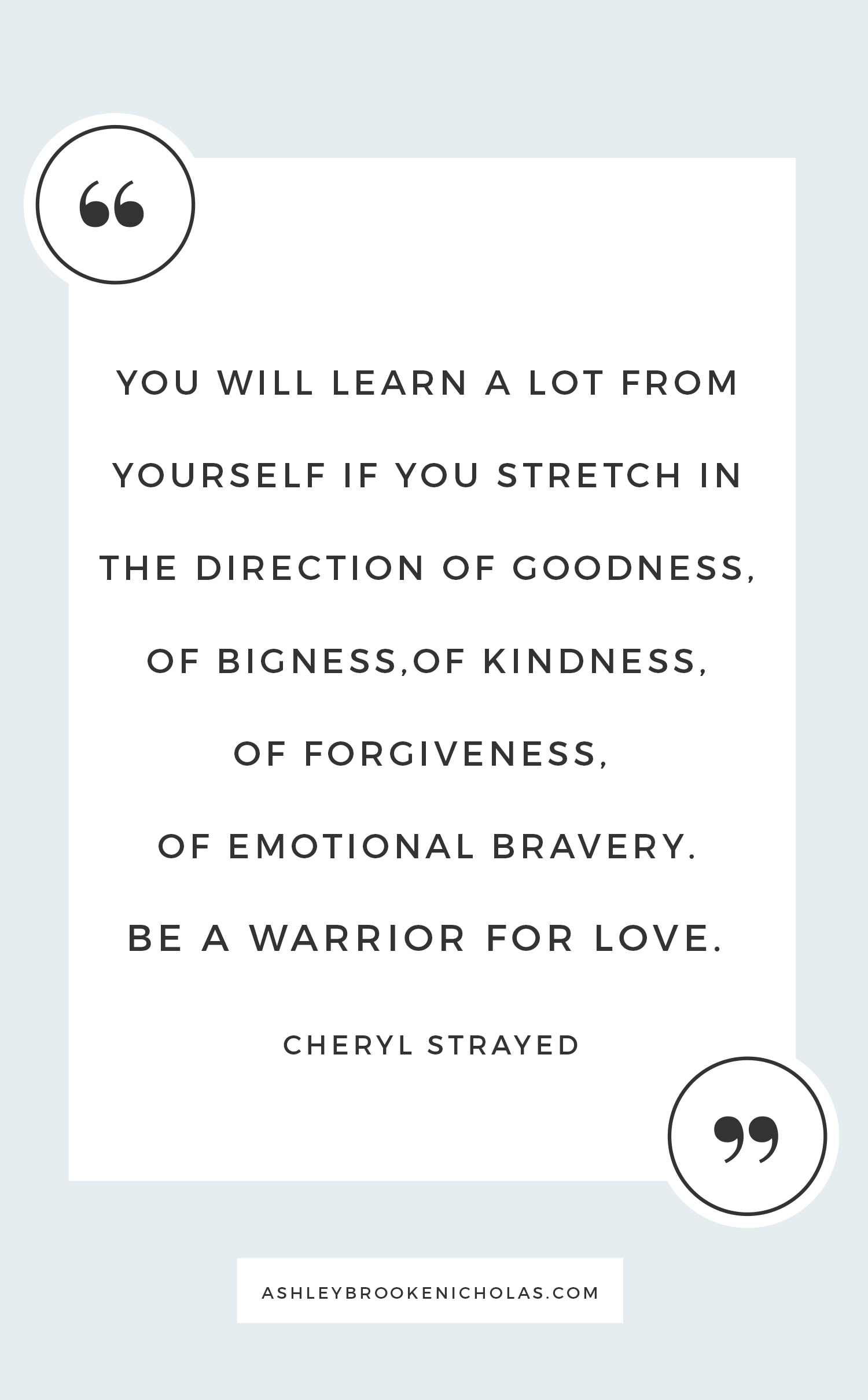 "Best Cheryl Strayed Quotes - ""You will learn a lot from yourself if you stretch in the direction of goodness, of bigness,of kindness, of forgiveness,  of emotional bravery.  Be a warrior for love."""