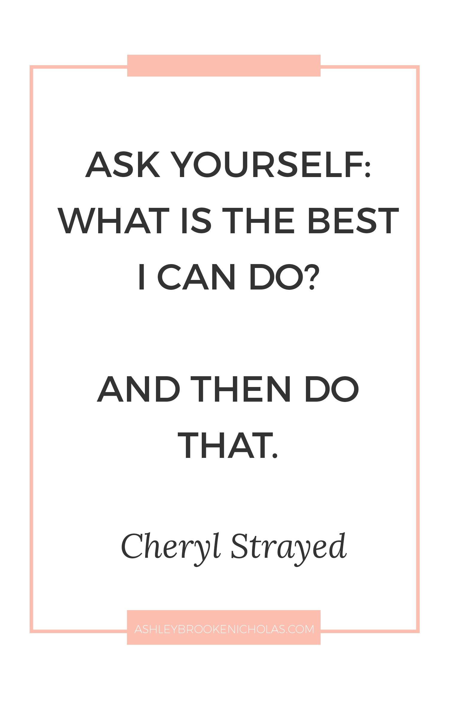 "Best Cheryl Strayed quotes | ""Ask yourself: what is the best I can do? And then do that."""