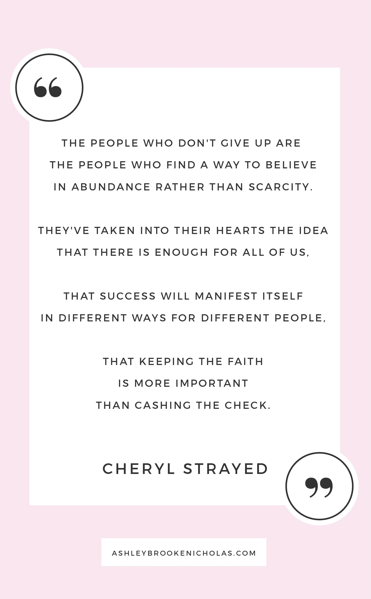 "Best of Cheryl Strayed Quotes | ""The people who don't give up are  the people who find a way to believe in abundance rather than scarcity.  They've taken into their hearts the idea that there is enough for all of us,  that success will manifest itself in different ways for different people,  that keeping the faith is more important than cashing the check."""
