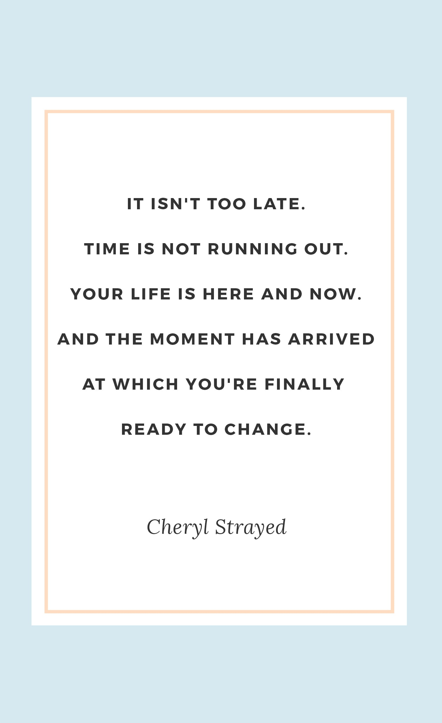 "Best Cheryl Strayed quotes | ""It isn't too late. Time is not running out. Your life is here and now. And the moment has arrived at which you're finally ready to change."""
