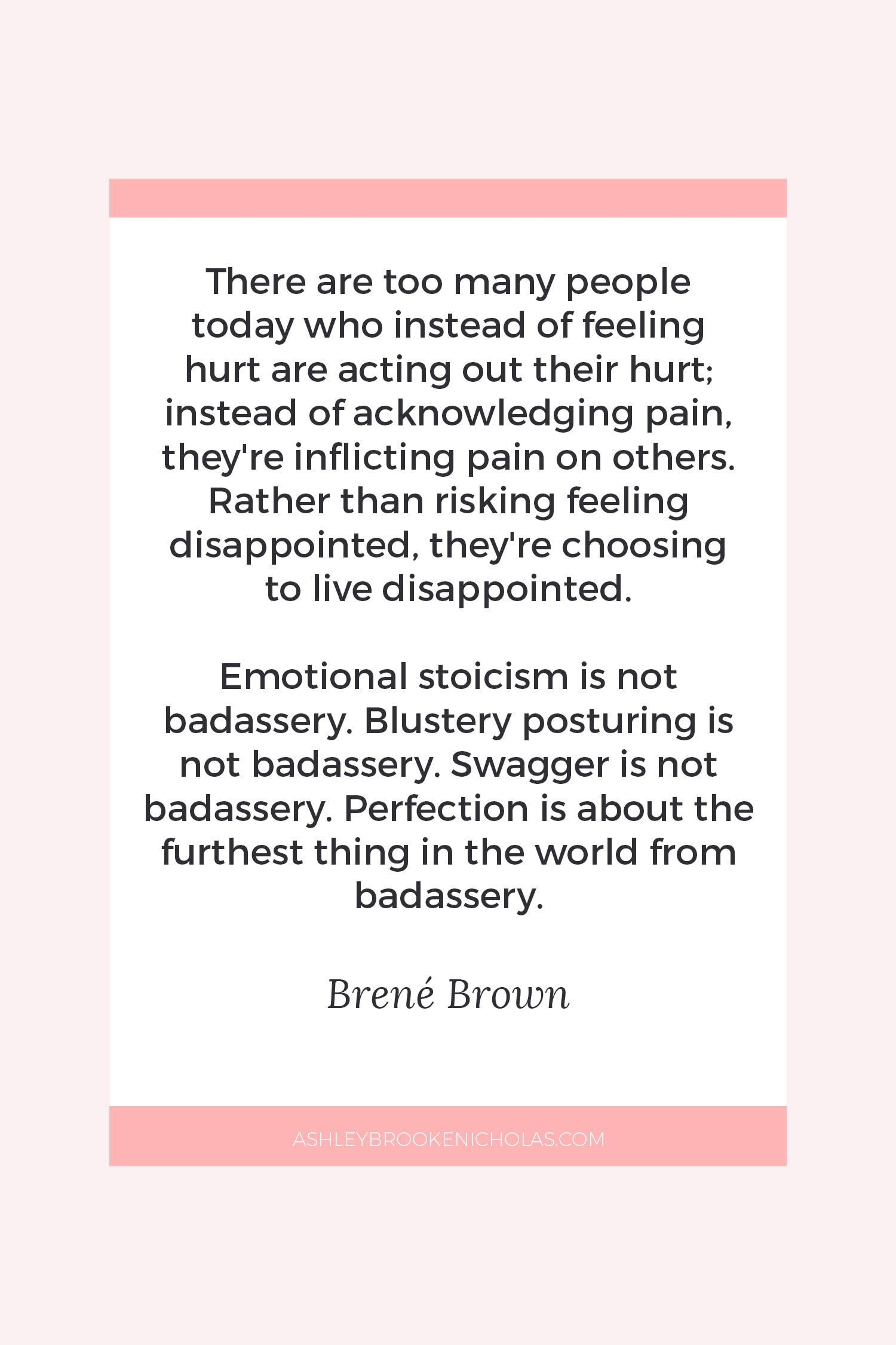 "The Best Brené Brown Quotes | ""There are too many people today who instead of feeling hurt are acting out their hurt; instead of acknowledging pain, they're inflicting pain on others. Rather than risking feeling disappointed, they're choosing to live disappointed. Emotional stoicism is not badassery. Blustery posturing is not badassery. Swagger is not badassery. Perfection is about the furthest thing in the world from badassery."""