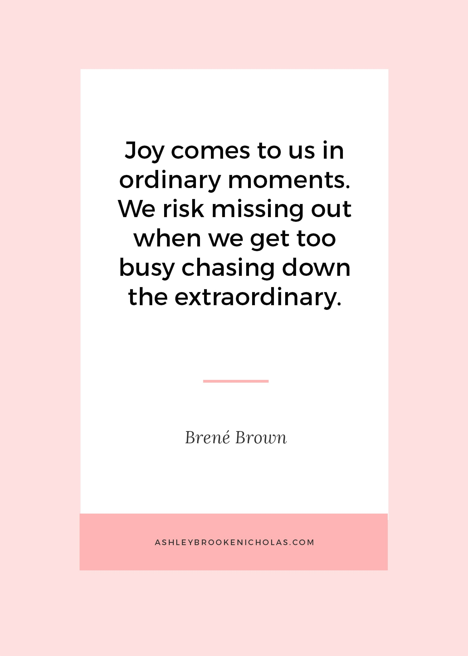 "The Best Brené Brown Quotes | ""Joy comes to us in ordinary moments. We risk missing out when we get too busy chasing down the extraordinary."""