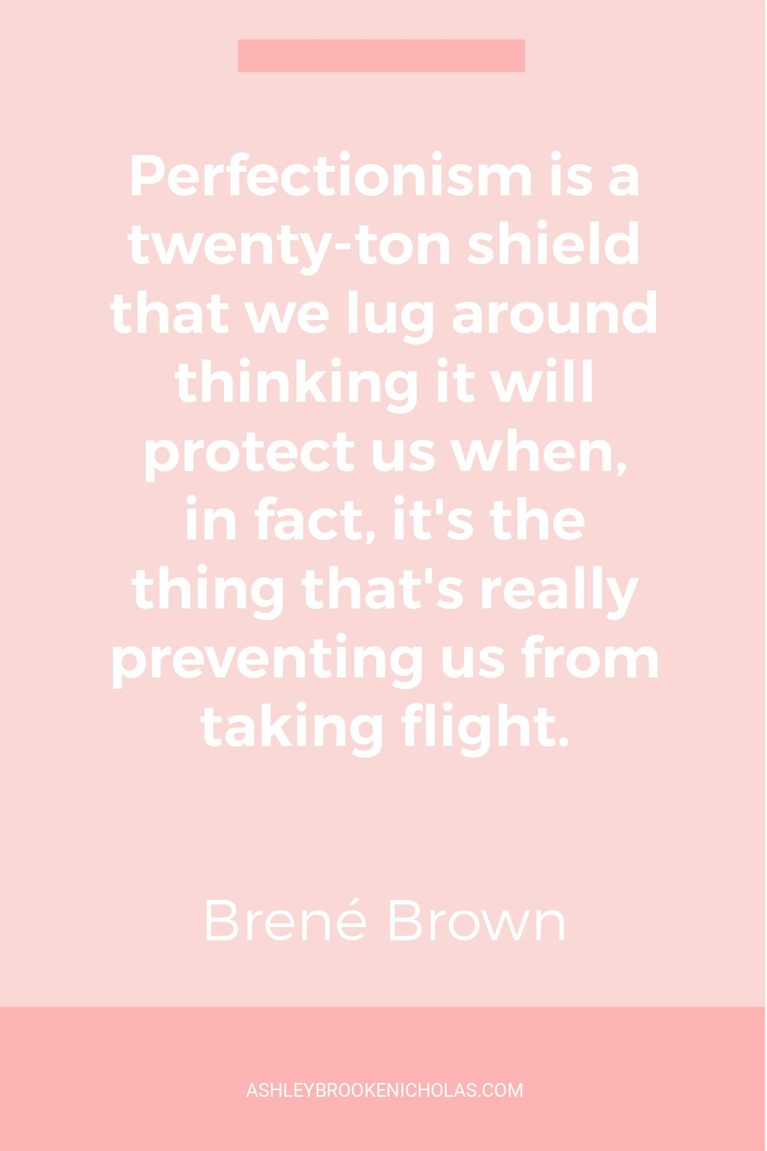 "The Best Brené Brown Quotes | ""Perfectionism is a twenty-ton shield that we lug around thinking it will protect us when, in fact, it's the thing that's really preventing us from taking flight."""