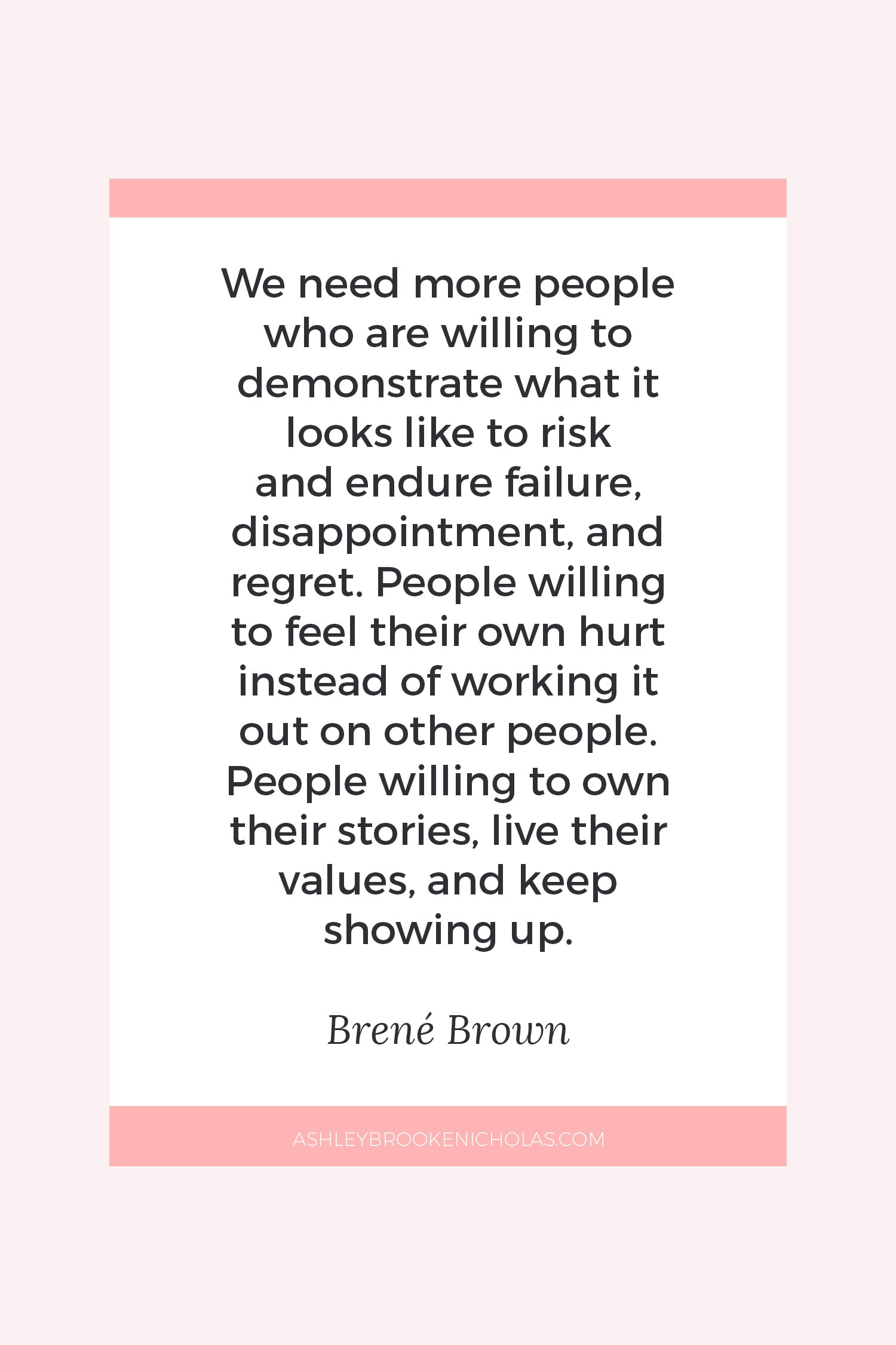 "The Best Brené Brown Quotes | ""We need more people who are willing to demonstrate what it looks like to risk and endure failure, disappointment, and regret. People willing to feel their own hurt instead of working it out on other people. People willing to own their stories, live their values, and keep showing up."""