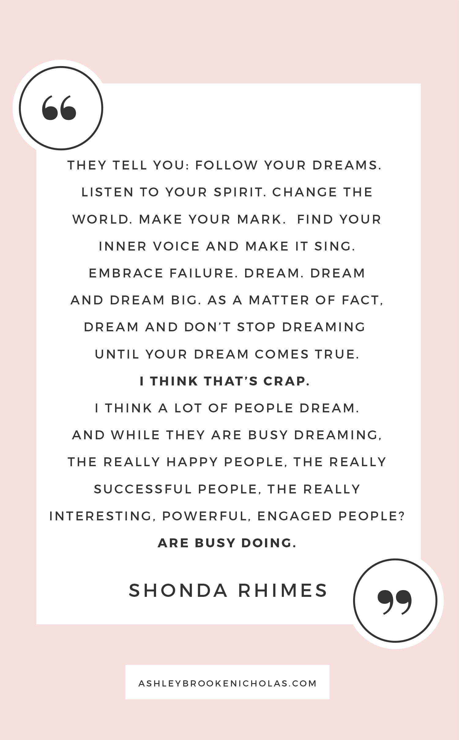 """The best Shonda Rhimes quotes   """"They tell you: Follow your dreams. Listen to your spirit. Change the world. Make your mark. Find your inner voice and make it sing. Embrace failure. Dream. Dream and dream big. As a matter of fact, dream and don't stop dreaming until your dream comes true. I think that's crap. I think a lot of people dream. And while they are busy dreaming, the really happy people, the really successful people, the really interesting, powerful, engaged people? Are busy doing."""""""