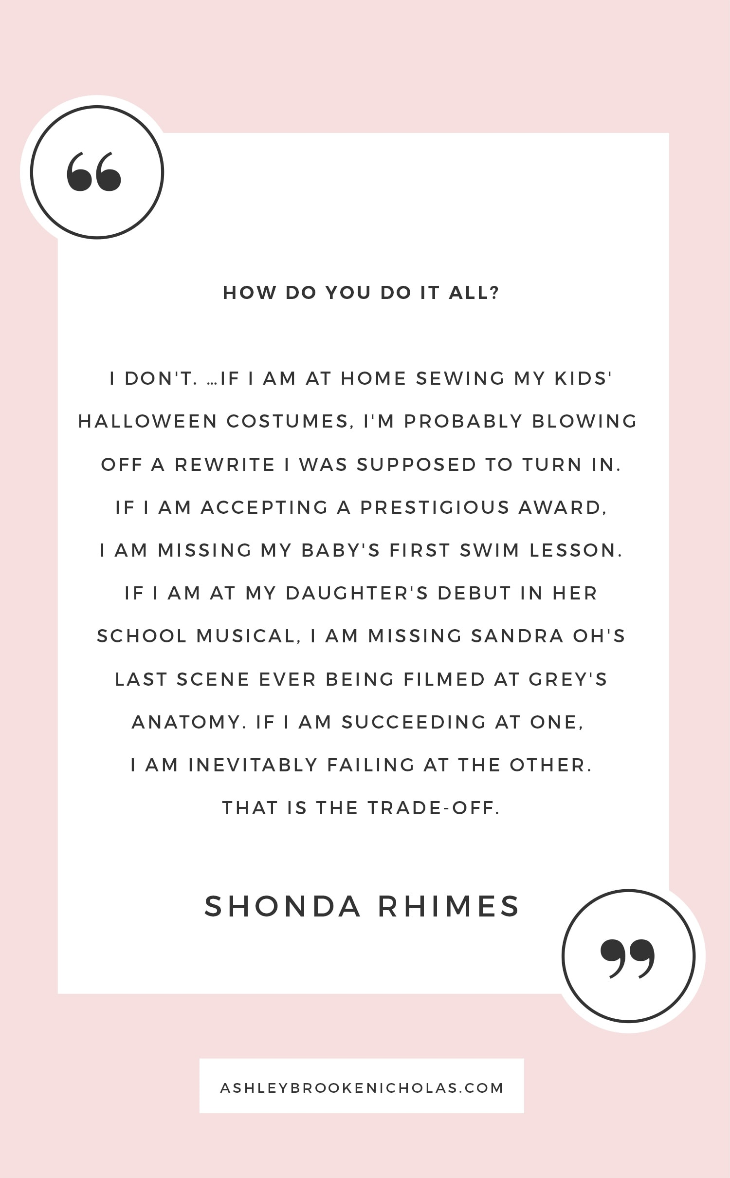 """The best Shonda Rhimes quotes   """"I don't. … If I am at home sewing my kids' Halloween costumes, I'm probably blowing off a rewrite I was supposed to turn in. If I am accepting a prestigious award, I am missing my baby's first swim lesson. If I am at my daughter's debut in her school musical, I am missing Sandra Oh's last scene ever being filmed at Grey's Anatomy. If I am succeeding at one, I am inevitably failing at the other. That is the trade-off."""" Rhimes answering the age-old """"How do you do it all?"""" question during the Dartmouth Commencement speech."""