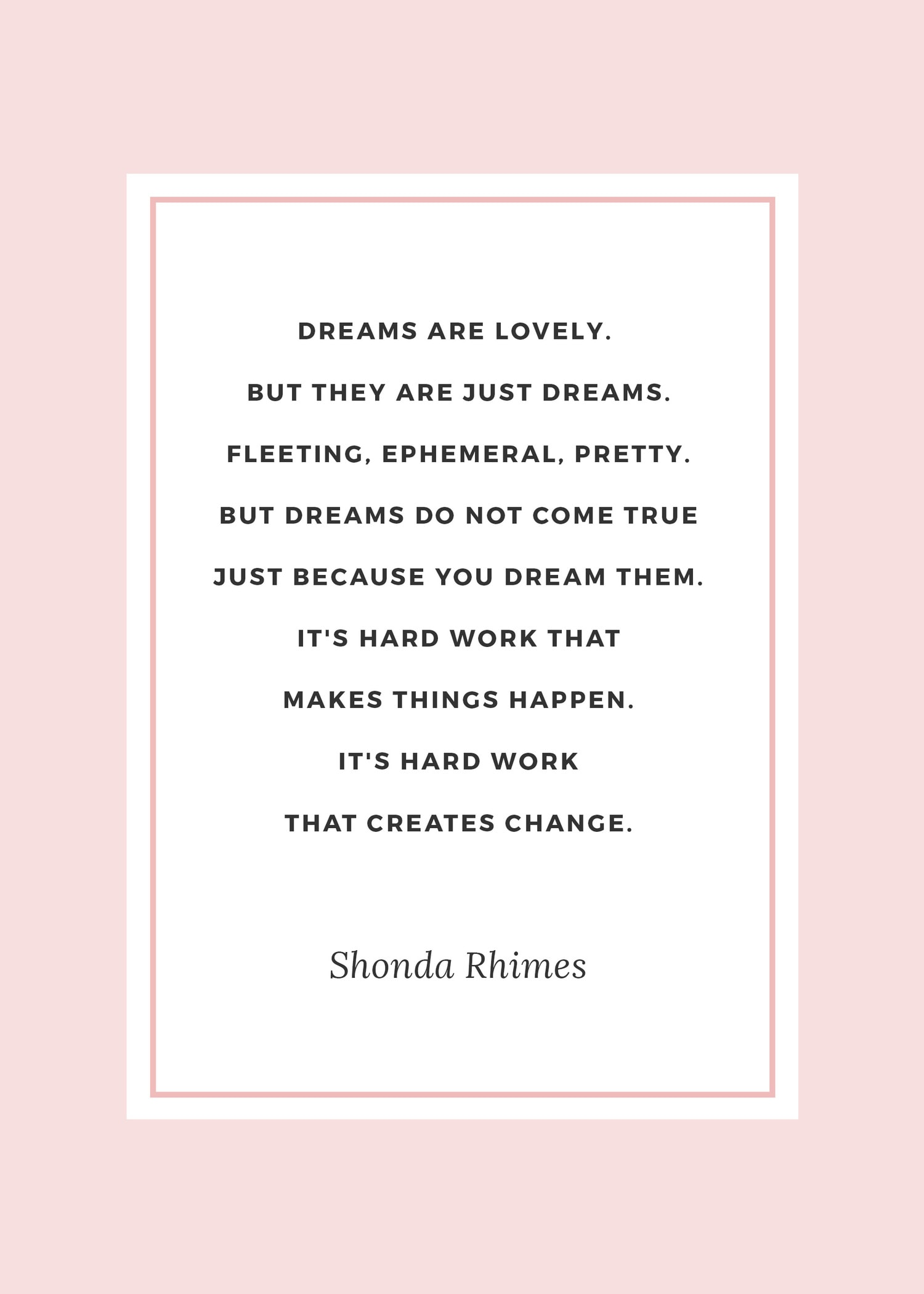 """The best Shonda Rhimes quotes   """"Dreams are lovely. But they are just dreams. Fleeting, ephemeral, pretty. But dreams do not come true just because you dream them. It's hard work that makes things happen. It's hard work that creates change."""" 2014 Dartmouth Commencement speech"""
