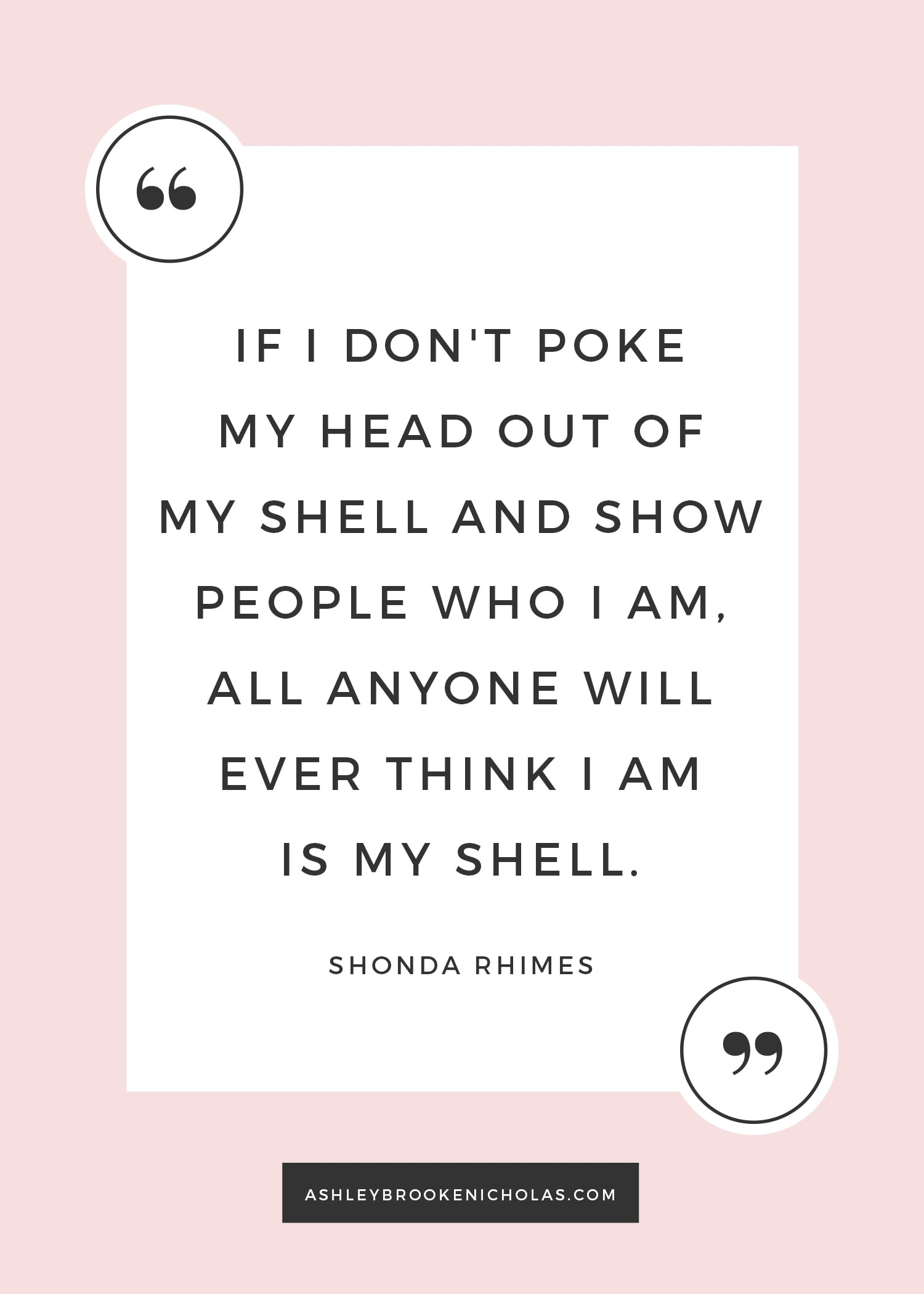 """The best Shonda Rhimes quotes   """"If I don't poke my head out of my shell and show people who I am, all anyone will ever think I am is my shell."""" ― Shonda Rhimes, Year of Yes: How to Dance It Out, Stand In the Sun and Be Your Own Person"""
